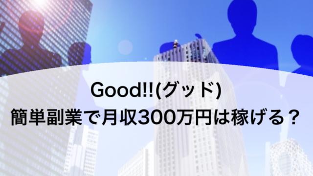 Good!!(グッド)簡単副業で月収300万円は稼げる?