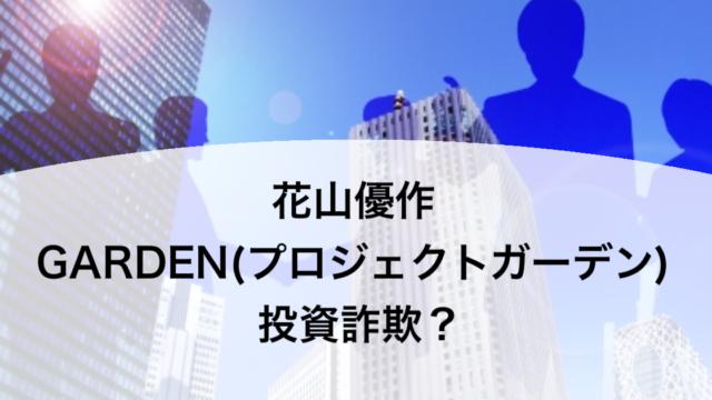 花山優作 GARDEN(プロジェクトガーデン) 投資詐欺?