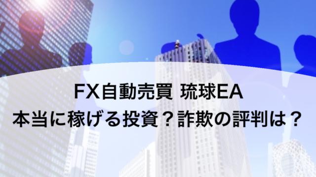 FX自動売買 琉球EA 本当に稼げる投資?詐欺の評判は?