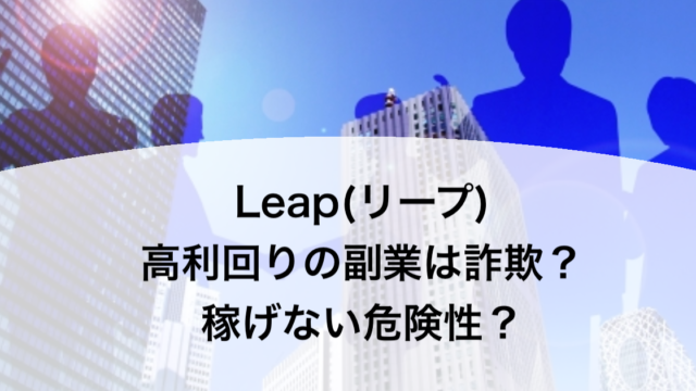Leap(リープ) 高利回りの副業は詐欺?稼げない危険性?