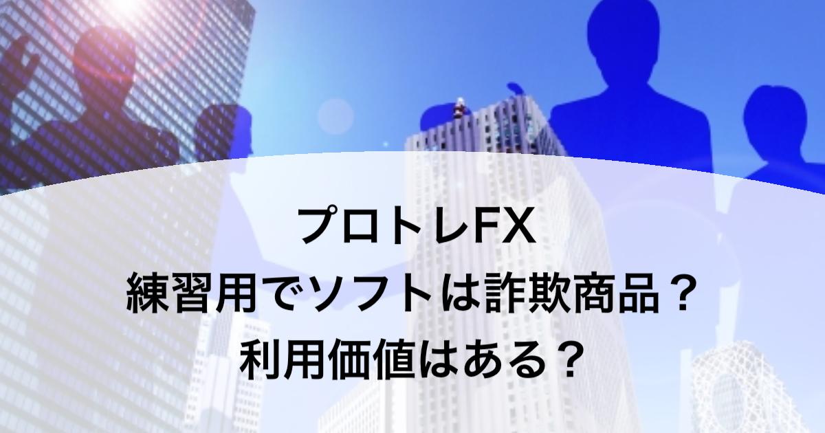 プロトレFX 練習用でソフトは詐欺商品?利用価値はある?
