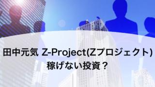 田中元気 Z-Project(Zプロジェクト) 稼げない投資?