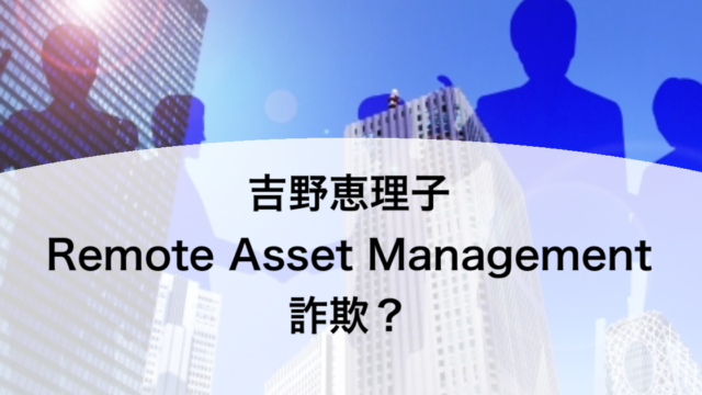 吉野恵理子 Remote Asset Management 詐欺?