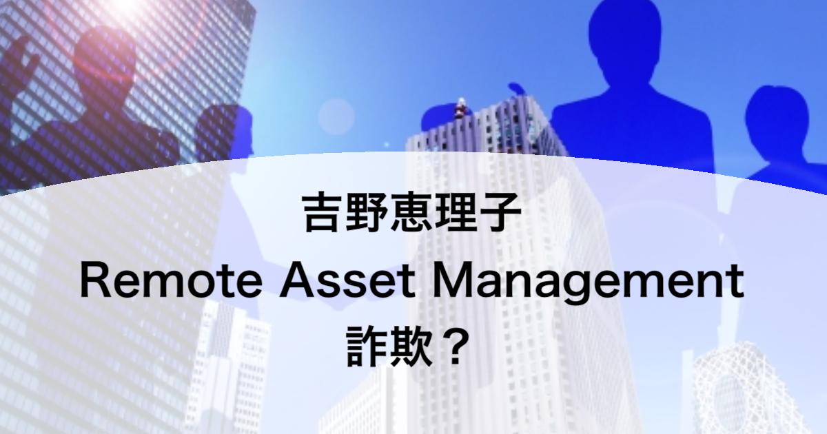 吉野恵理子 Remote Asset Management 詐欺?