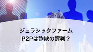 ジュラシックファーム P2Pは詐欺の評判?