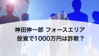 神田伸一郎 フォースエリア 投資で1000万円は詐欺?