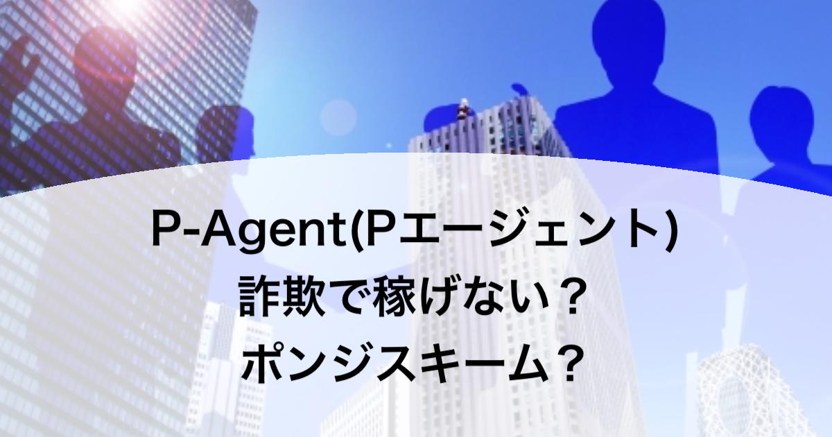 P-Agent(Pエージェント)詐欺で稼げない?ポンジスキーム?