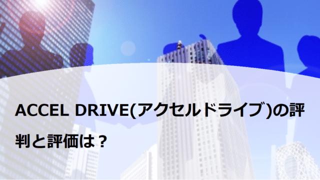 ACCEL DRIVE(アクセルドライブ)の評判と評価は?