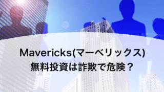 Mavericks(マーベリックス) 無料投資は詐欺で危険?