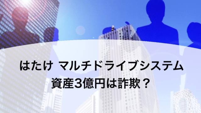 はたけ マルチドライブシステム 資産3億円は詐欺?