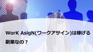WorK AsigN(ワークアサイン)は稼げる副業なの?